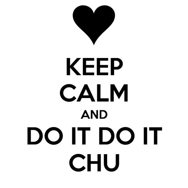 KEEP CALM AND DO IT DO IT CHU