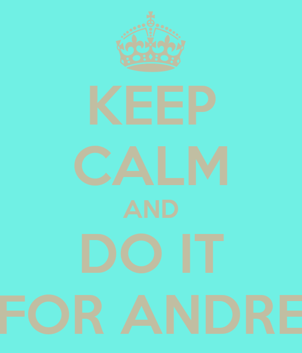 KEEP CALM AND DO IT FOR ANDRE