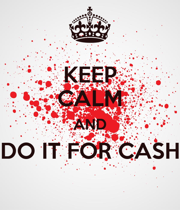 KEEP CALM AND DO IT FOR CASH