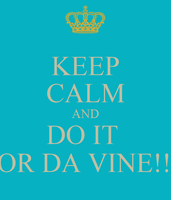 KEEP CALM AND DO IT  FOR DA VINE!!!!