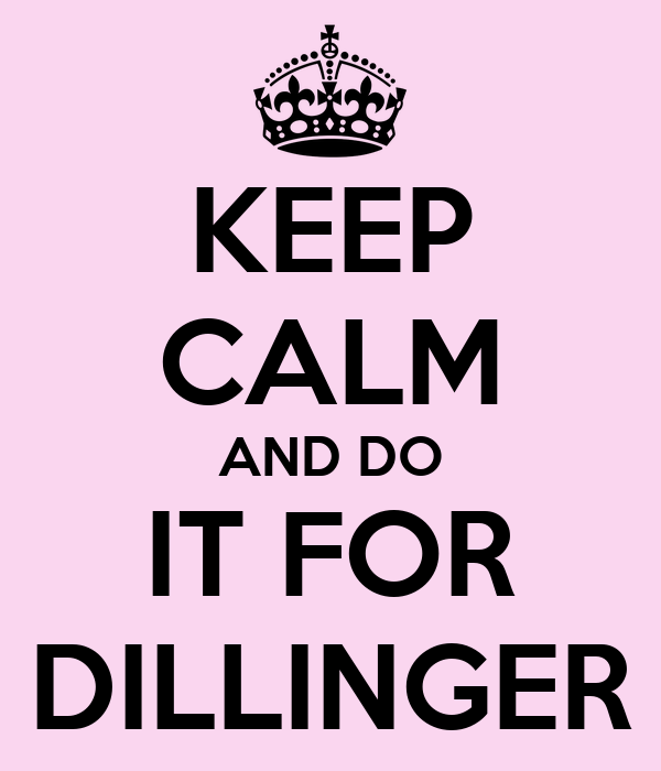 KEEP CALM AND DO IT FOR DILLINGER