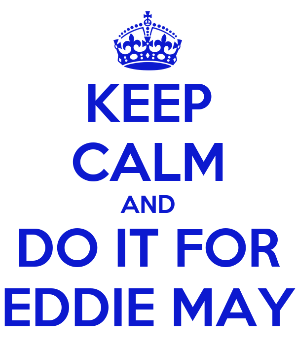 KEEP CALM AND DO IT FOR EDDIE MAY
