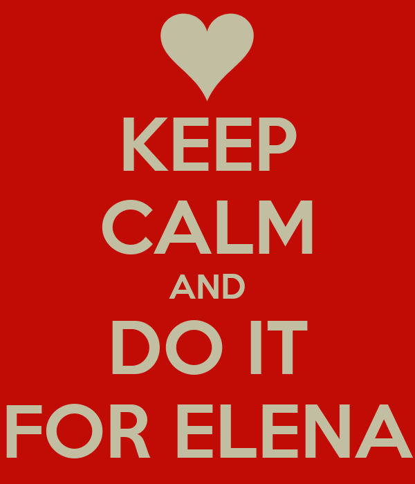 KEEP CALM AND DO IT FOR ELENA