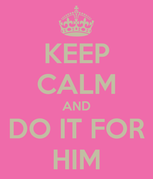 KEEP CALM AND DO IT FOR HIM