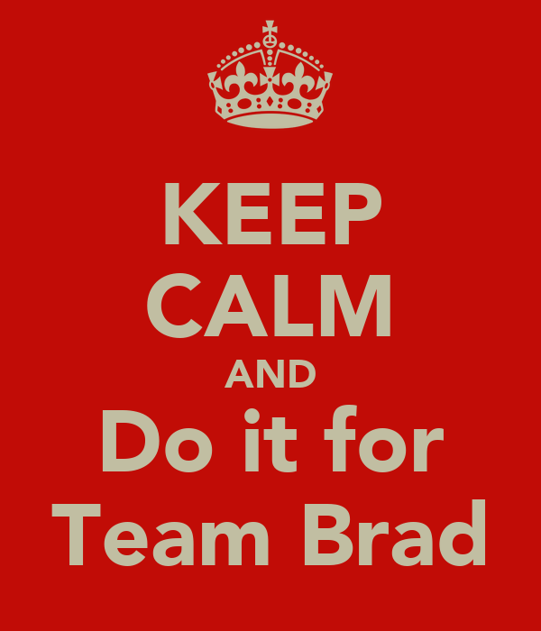 KEEP CALM AND Do it for Team Brad
