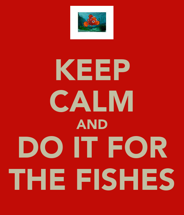 KEEP CALM AND DO IT FOR THE FISHES