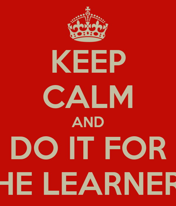 KEEP CALM AND DO IT FOR THE LEARNERS