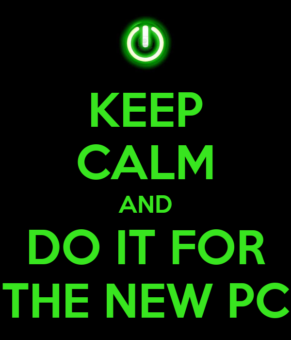 KEEP CALM AND DO IT FOR THE NEW PC
