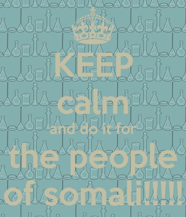 KEEP calm and do it for the people of somali!!!!!