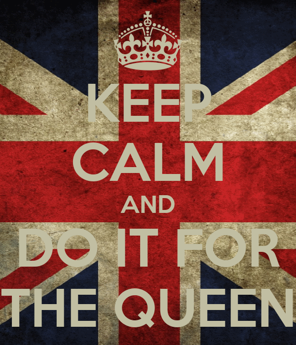 KEEP CALM AND DO IT FOR THE QUEEN