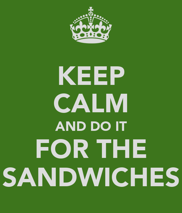 KEEP CALM AND DO IT FOR THE SANDWICHES