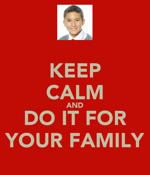 KEEP CALM AND DO IT FOR YOUR FAMILY