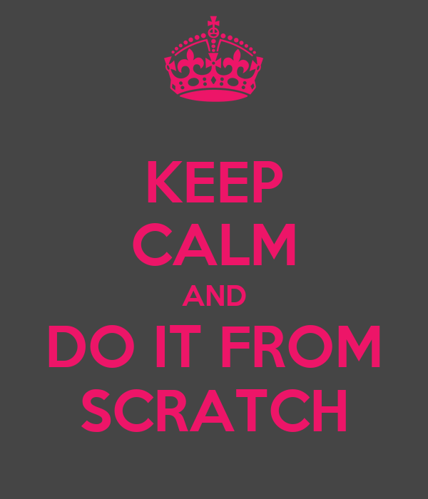 KEEP CALM AND DO IT FROM SCRATCH