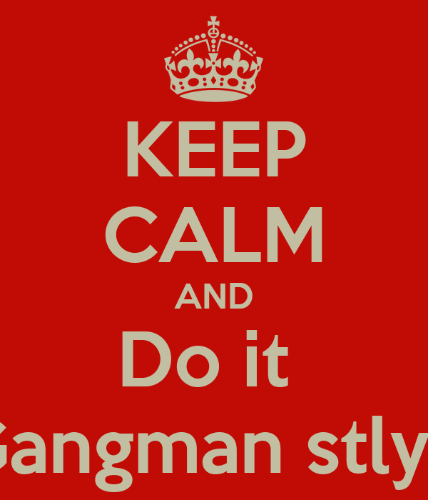 KEEP CALM AND Do it  Gangman stlye