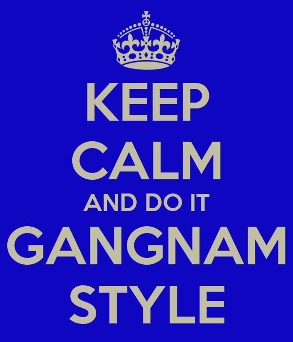 KEEP CALM AND DO IT GANGNAM STYLE