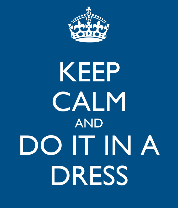 KEEP CALM AND DO IT IN A DRESS