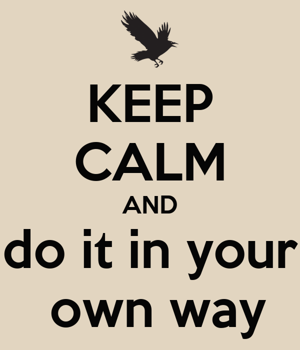 KEEP CALM AND do it in your  own way