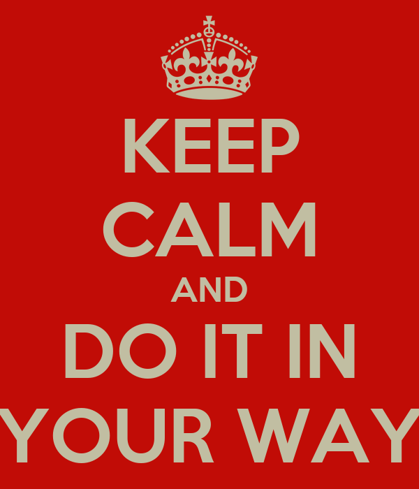 KEEP CALM AND DO IT IN YOUR WAY