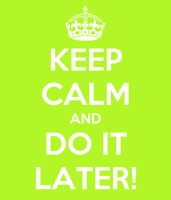 KEEP CALM AND DO IT LATER!
