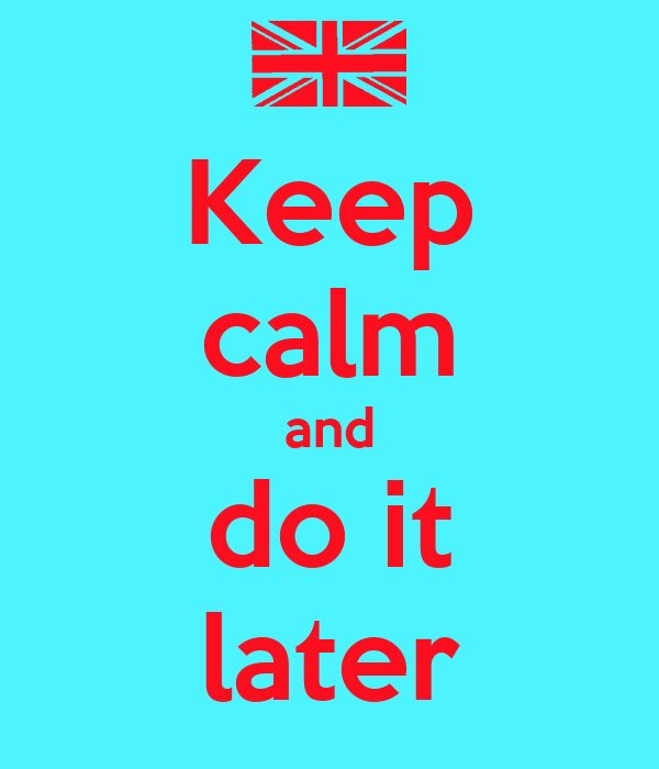 Keep calm and do it later