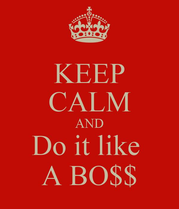 KEEP CALM AND Do it like  A BO$$