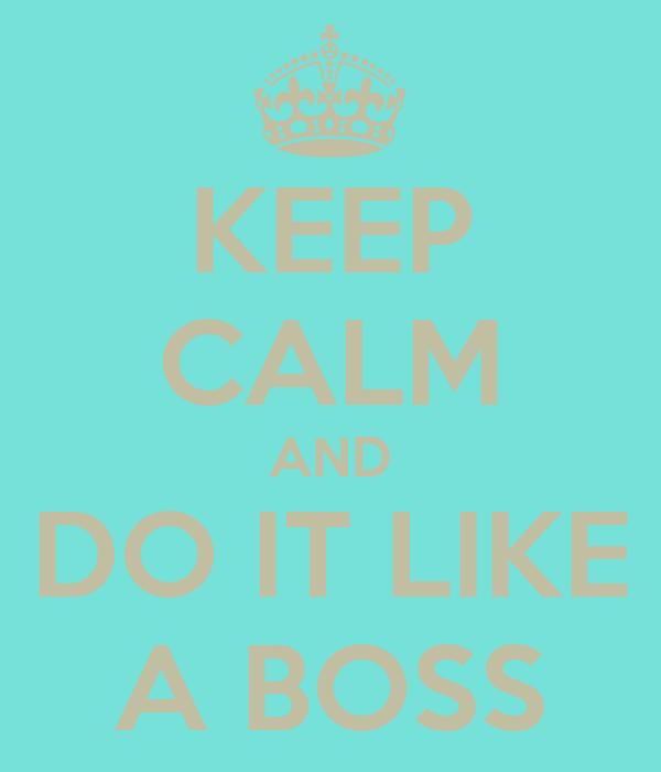 KEEP CALM AND DO IT LIKE A BOSS