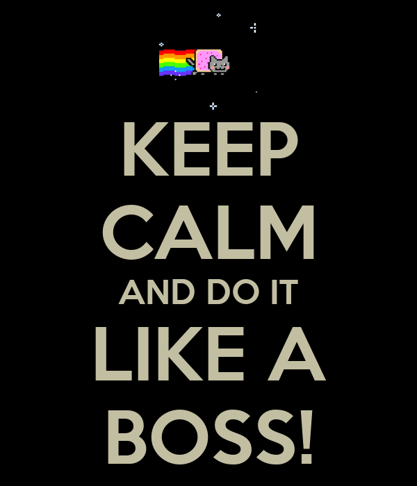 KEEP CALM AND DO IT LIKE A BOSS!