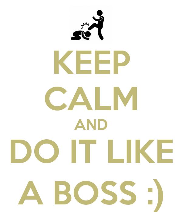 KEEP CALM AND DO IT LIKE A BOSS :)