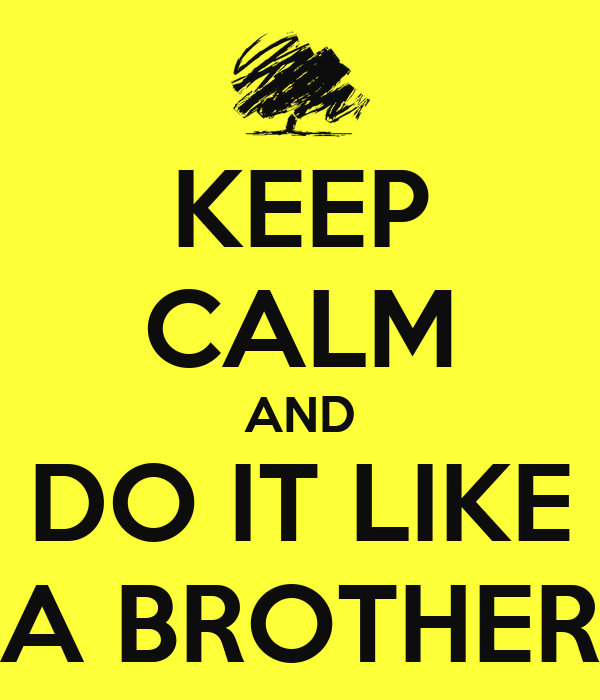 KEEP CALM AND DO IT LIKE A BROTHER
