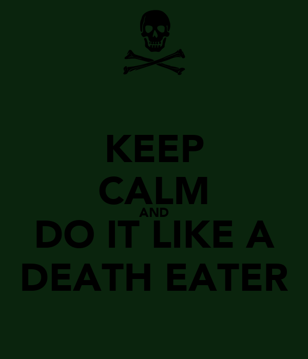 KEEP CALM AND DO IT LIKE A DEATH EATER