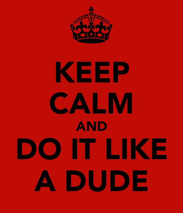 KEEP CALM AND DO IT LIKE A DUDE