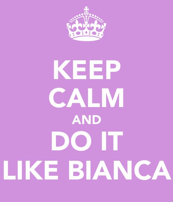 KEEP CALM AND DO IT LIKE BIANCA