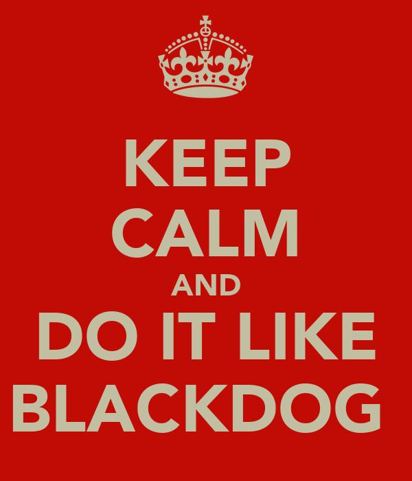 KEEP CALM AND DO IT LIKE BLACKDOG