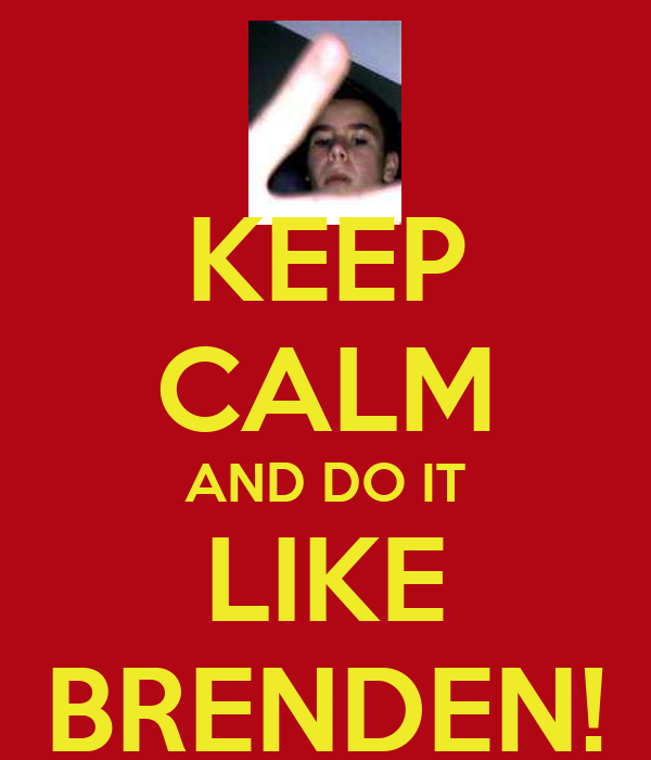 KEEP CALM AND DO IT LIKE BRENDEN!