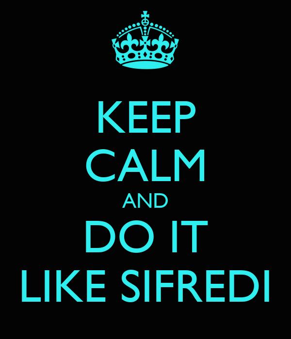 KEEP CALM AND DO IT LIKE SIFREDI