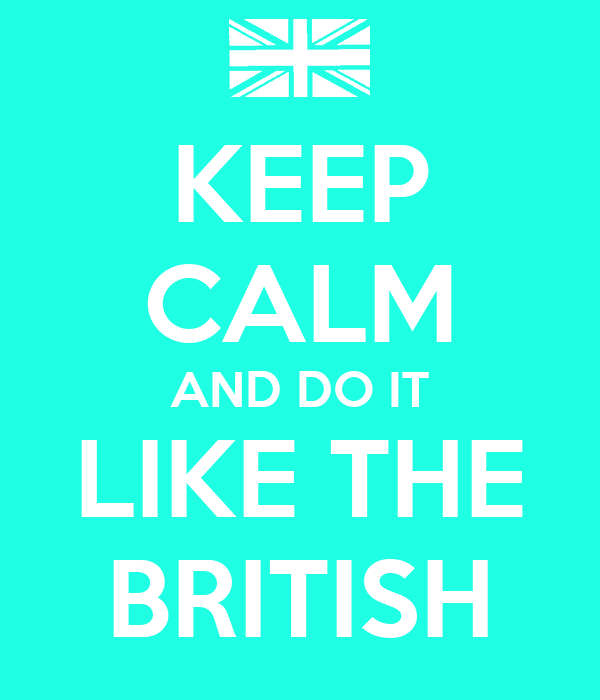 KEEP CALM AND DO IT LIKE THE BRITISH