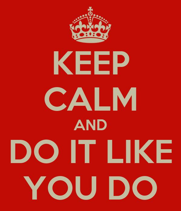 KEEP CALM AND DO IT LIKE YOU DO