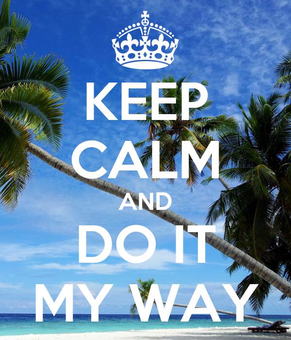 KEEP CALM AND DO IT MY WAY