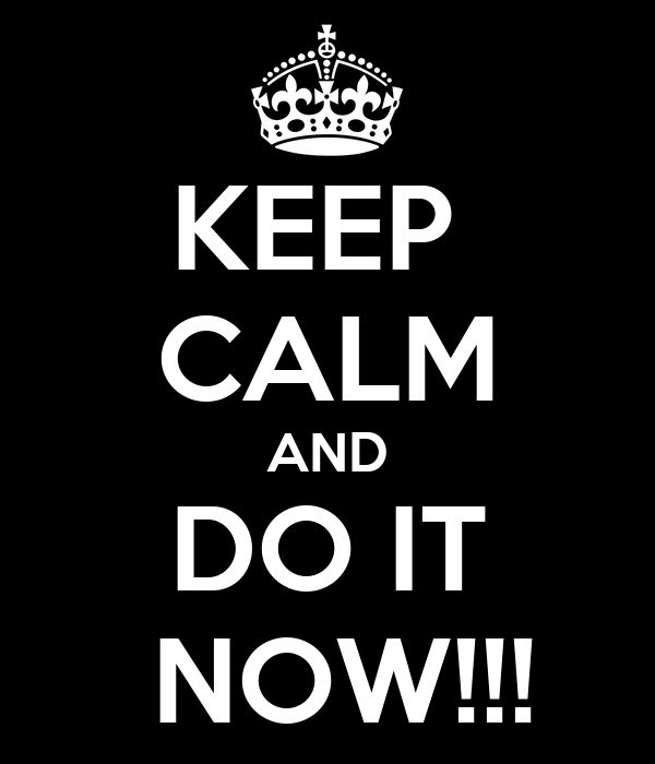 KEEP  CALM AND DO IT   NOW!!!