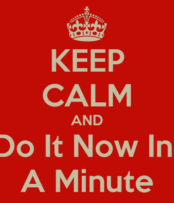 KEEP CALM AND Do It Now In  A Minute