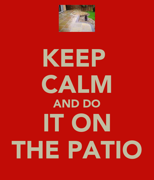 KEEP  CALM AND DO IT ON THE PATIO