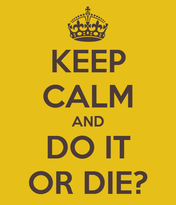 KEEP CALM AND DO IT OR DIE?