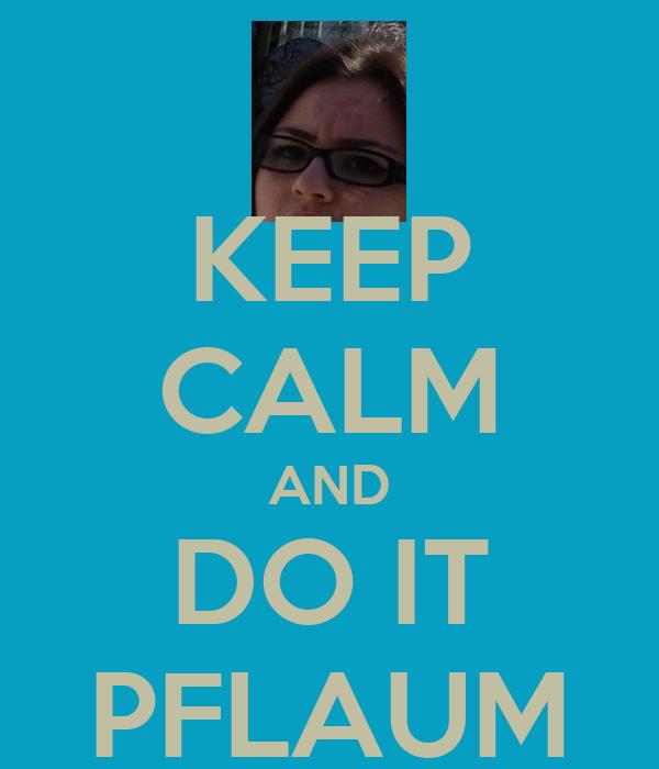 KEEP CALM AND DO IT PFLAUM