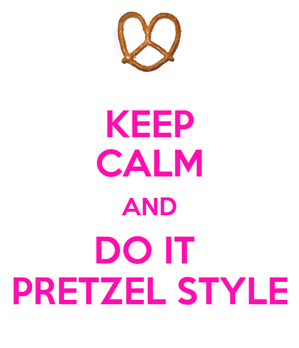 KEEP CALM AND DO IT  PRETZEL STYLE
