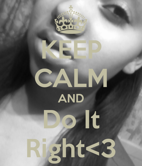 KEEP CALM AND Do It Right<3