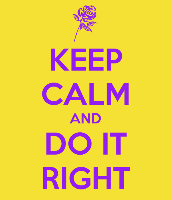 KEEP CALM AND DO IT RIGHT