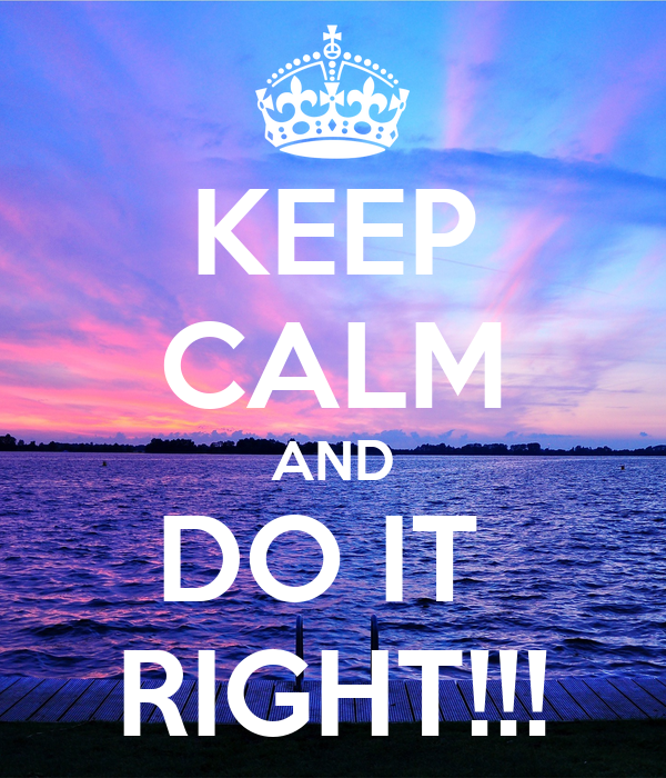 KEEP CALM AND DO IT  RIGHT!!!