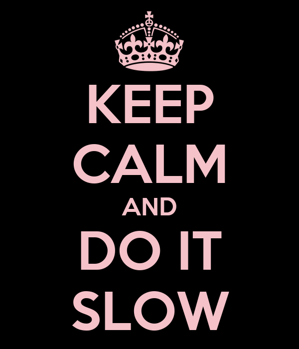 KEEP CALM AND DO IT SLOW
