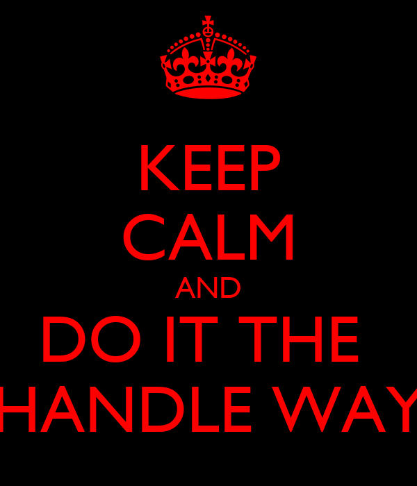 KEEP CALM AND DO IT THE  HANDLE WAY