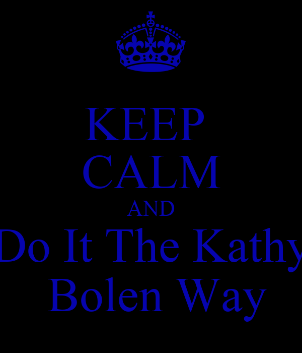 KEEP  CALM AND Do It The Kathy  Bolen Way